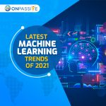 Latest Machine Learning Trends In 2021 - ONPASSIVE